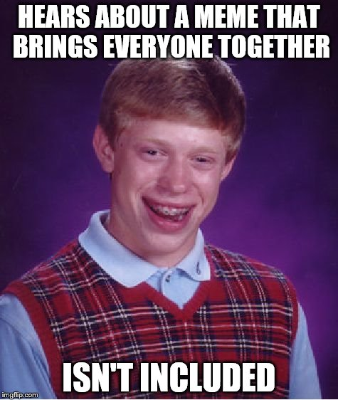 Bad Luck Brian Meme | HEARS ABOUT A MEME THAT BRINGS EVERYONE TOGETHER ISN'T INCLUDED | image tagged in memes,bad luck brian | made w/ Imgflip meme maker