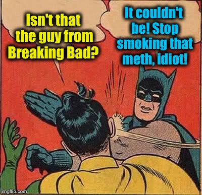 Batman Slapping Robin Meme | Isn't that the guy from Breaking Bad? It couldn't be! Stop smoking that meth, idiot! | image tagged in memes,batman slapping robin | made w/ Imgflip meme maker