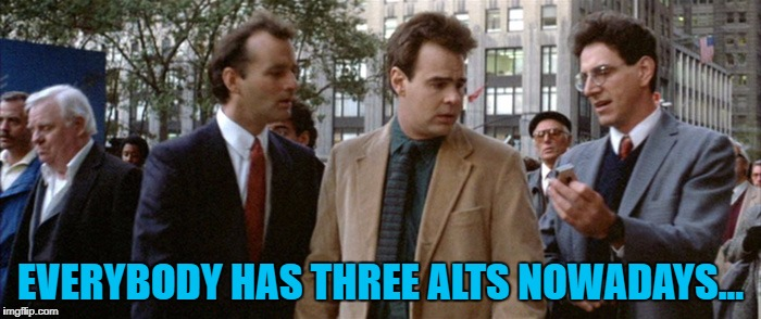 Or so it seems... :) | EVERYBODY HAS THREE ALTS NOWADAYS... | image tagged in three mortgages nowadays,memes,ghostbusters,alts,films | made w/ Imgflip meme maker