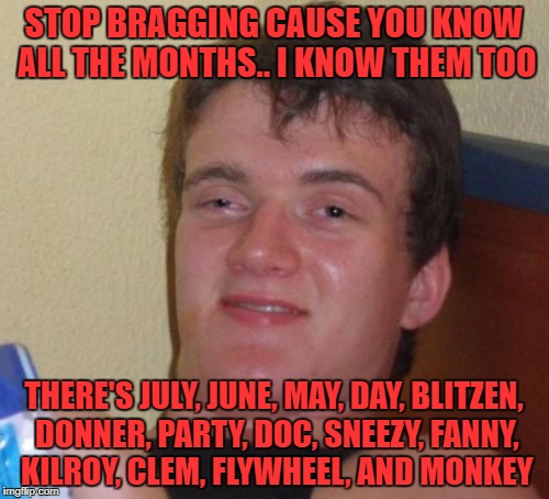 10 Guy Meme | STOP BRAGGING CAUSE YOU KNOW ALL THE MONTHS.. I KNOW THEM TOO THERE'S JULY, JUNE, MAY, DAY, BLITZEN, DONNER, PARTY, DOC, SNEEZY, FANNY, KILR | image tagged in memes,10 guy | made w/ Imgflip meme maker
