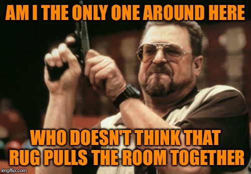 Am I The Only One Around Here Meme | AM I THE ONLY ONE AROUND HERE WHO DOESN'T THINK THAT RUG PULLS THE ROOM TOGETHER | image tagged in memes,am i the only one around here | made w/ Imgflip meme maker