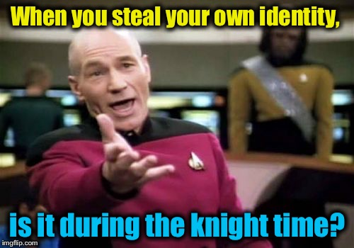 Picard Wtf Meme | When you steal your own identity, is it during the knight time? | image tagged in memes,picard wtf | made w/ Imgflip meme maker
