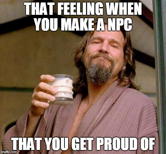 Big Lebowski | THAT FEELING WHEN YOU MAKE A NPC THAT YOU GET PROUD OF | image tagged in big lebowski | made w/ Imgflip meme maker