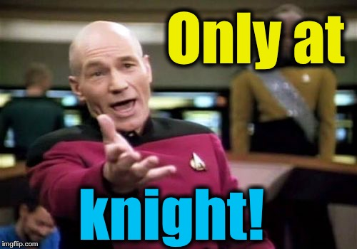 Picard Wtf Meme | Only at knight! | image tagged in memes,picard wtf | made w/ Imgflip meme maker