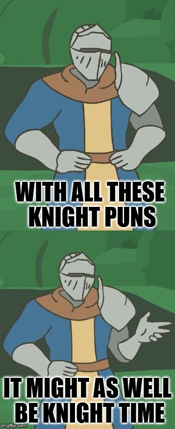 WITH ALL THESE KNIGHT PUNS IT MIGHT AS WELL BE KNIGHT TIME | made w/ Imgflip meme maker