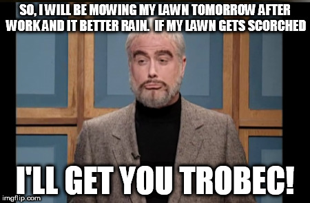 SO, I WILL BE MOWING MY LAWN TOMORROW AFTER WORK AND IT BETTER RAIN.  IF MY LAWN GETS SCORCHED I'LL GET YOU TROBEC! | image tagged in snl jeopardy sean connery,mowing,jay trobec | made w/ Imgflip meme maker
