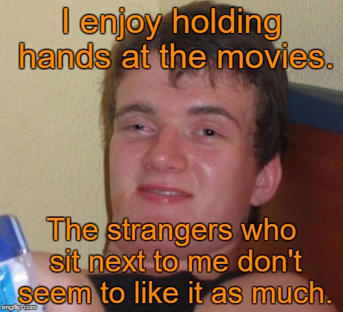 10 Guy Meme | I enjoy holding hands at the movies. The strangers who sit next to me don't seem to like it as much. | image tagged in memes,10 guy | made w/ Imgflip meme maker