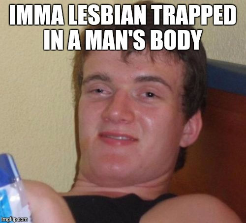 Don't judge me, I was born this way lol  | IMMA LESBIAN TRAPPED IN A MAN'S BODY | image tagged in memes,10 guy,jbmemegeek,lesbian problems | made w/ Imgflip meme maker