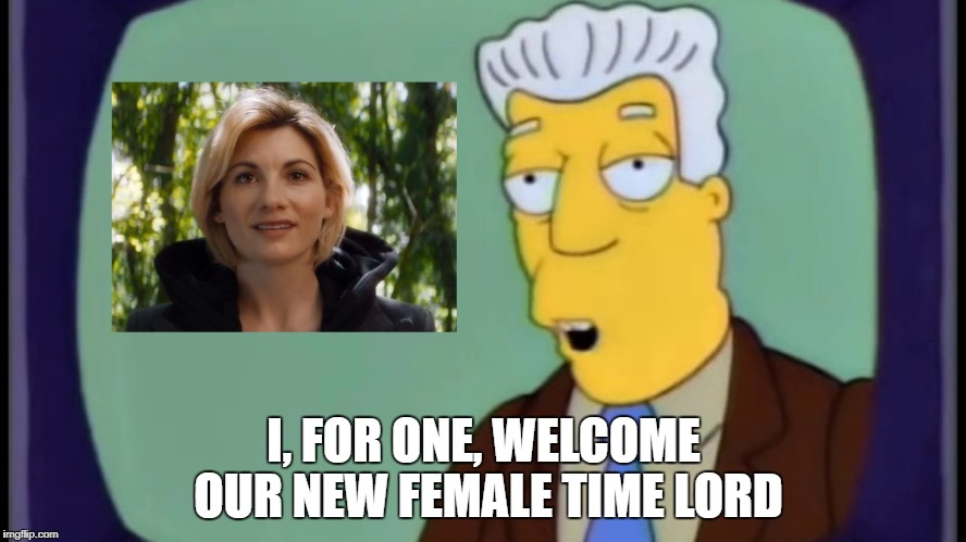 I, FOR ONE, WELCOME OUR NEW FEMALE TIME LORD | image tagged in doctor who | made w/ Imgflip meme maker