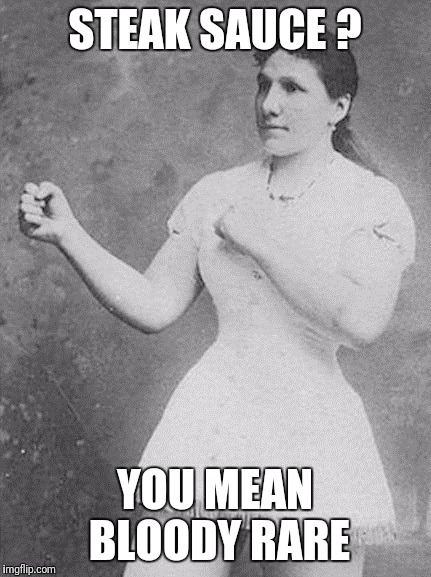 overly manly woman | STEAK SAUCE ? YOU MEAN BLOODY RARE | image tagged in overly manly woman | made w/ Imgflip meme maker