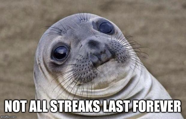 Awkward Moment Sealion Meme | NOT ALL STREAKS LAST FOREVER | image tagged in memes,awkward moment sealion | made w/ Imgflip meme maker