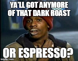 Illegal or regulated chemicals are not the only chemicals you can get addicted to. | YA'LL GOT ANYMORE OF THAT DARK ROAST OR ESPRESSO? | image tagged in memes,yall got any more of,caffeine,espresso,coffee addict,addiction | made w/ Imgflip meme maker