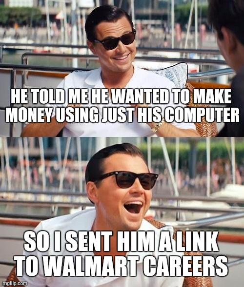 Leonardo Dicaprio Wolf Of Wall Street Meme | HE TOLD ME HE WANTED TO MAKE MONEY USING JUST HIS COMPUTER SO I SENT HIM A LINK TO WALMART CAREERS | image tagged in memes,leonardo dicaprio wolf of wall street | made w/ Imgflip meme maker