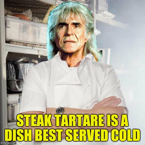 STEAK TARTARE IS A DISH BEST SERVED COLD | made w/ Imgflip meme maker