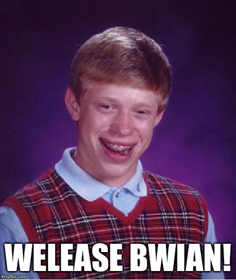 Bad Luck Brian Meme | WELEASE BWIAN! | image tagged in memes,bad luck brian | made w/ Imgflip meme maker