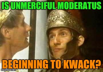 IS UNMERCIFUL MODERATUS BEGINNING TO KWACK? | made w/ Imgflip meme maker