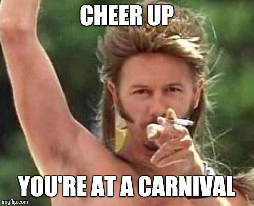 Joe dirt | CHEER UP YOU'RE AT A CARNIVAL | image tagged in joe dirt | made w/ Imgflip meme maker