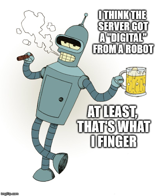 "I THINK THE SERVER GOT A ""DIGITAL"" FROM A ROBOT AT LEAST, THAT'S WHAT I FINGER 