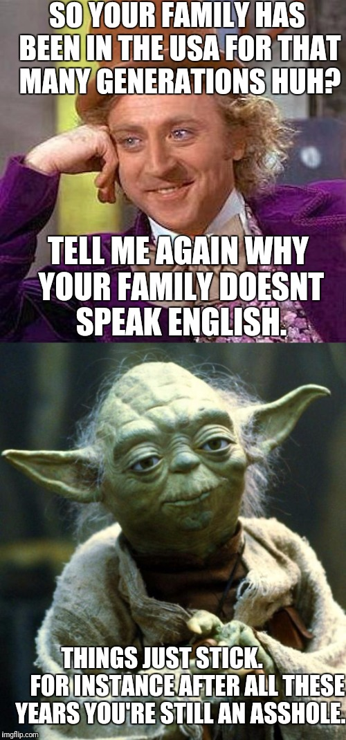 SO YOUR FAMILY HAS BEEN IN THE USA FOR THAT MANY GENERATIONS HUH? TELL ME AGAIN WHY YOUR FAMILY DOESNT SPEAK ENGLISH. THINGS JUST STICK.     | made w/ Imgflip meme maker