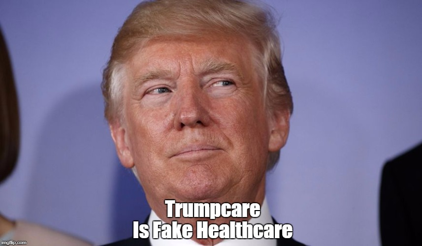 Trumpcare Is Fake Healthcare | made w/ Imgflip meme maker