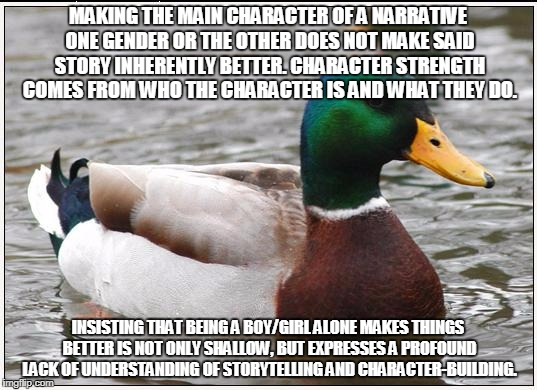 Actual Advice Mallard Meme | MAKING THE MAIN CHARACTER OF A NARRATIVE ONE GENDER OR THE OTHER DOES NOT MAKE SAID STORY INHERENTLY BETTER. CHARACTER STRENGTH COMES FROM W | image tagged in memes,actual advice mallard,AdviceAnimals | made w/ Imgflip meme maker