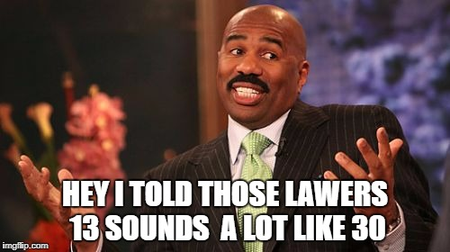 Steve Harvey Meme | HEY I TOLD THOSE LAWERS 13 SOUNDS  A LOT LIKE 30 | image tagged in memes,steve harvey | made w/ Imgflip meme maker
