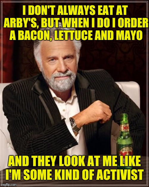The Most Interesting Man In The World Meme | I DON'T ALWAYS EAT AT ARBY'S, BUT WHEN I DO I ORDER A BACON, LETTUCE AND MAYO AND THEY LOOK AT ME LIKE I'M SOME KIND OF ACTIVIST | image tagged in memes,the most interesting man in the world | made w/ Imgflip meme maker