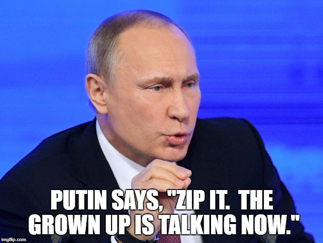 "PUTIN SAYS, ""ZIP IT.  THE GROWN UP IS TALKING NOW."" 