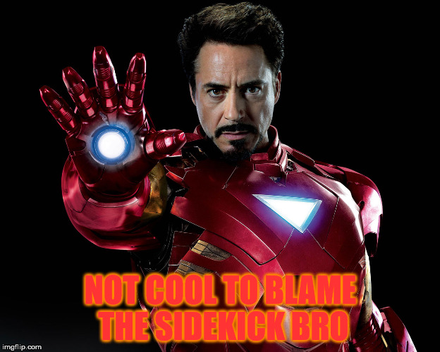 Tony Stark | NOT COOL TO BLAME THE SIDEKICK BRO | image tagged in tony stark | made w/ Imgflip meme maker