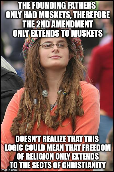 Constitutional revisionism is a door that swings both ways | THE FOUNDING FATHERS ONLY HAD MUSKETS, THEREFORE THE 2ND AMENDMENT ONLY EXTENDS TO MUSKETS DOESN'T REALIZE THAT THIS LOGIC COULD MEAN THAT F | image tagged in memes,college liberal | made w/ Imgflip meme maker