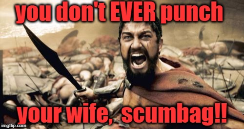 Sparta Leonidas Meme | you don't EVER punch your wife,  scumbag!! | image tagged in memes,sparta leonidas | made w/ Imgflip meme maker
