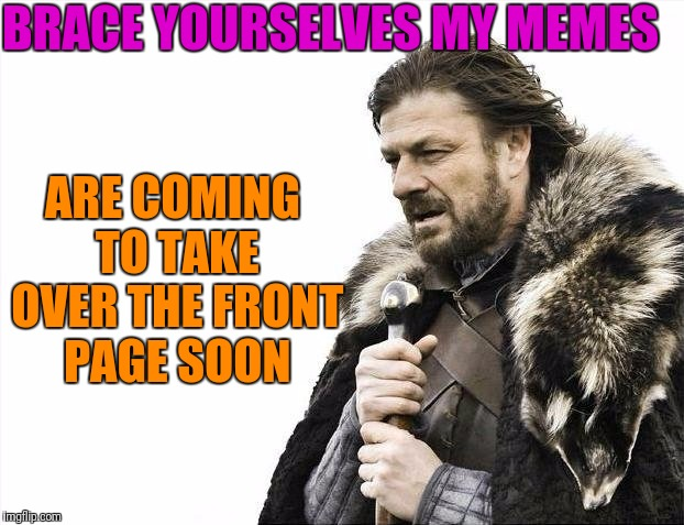 Brace yourselves I'm coming! | BRACE YOURSELVES MY MEMES ARE COMING TO TAKE OVER THE FRONT PAGE SOON | image tagged in memes,brace yourselves x is coming | made w/ Imgflip meme maker