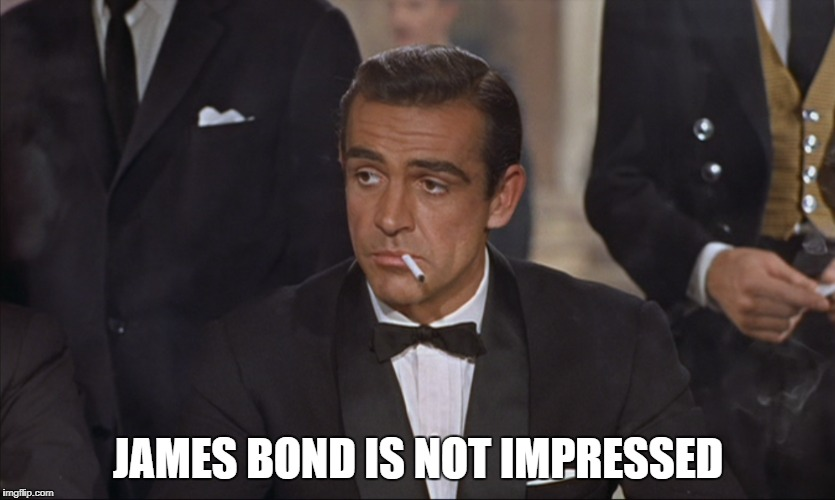 JAMES BOND IS NOT IMPRESSED | image tagged in james bond | made w/ Imgflip meme maker