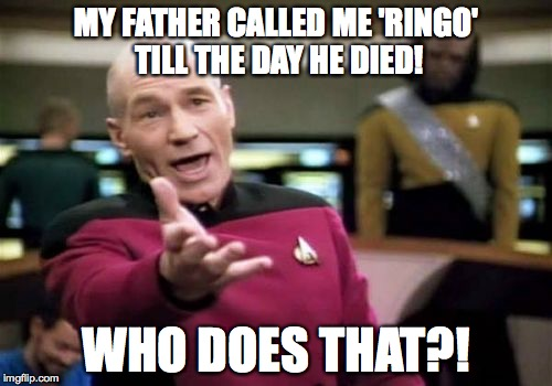 i'm ringo | MY FATHER CALLED ME 'RINGO' TILL THE DAY HE DIED! WHO DOES THAT?! | image tagged in memes,picard wtf | made w/ Imgflip meme maker