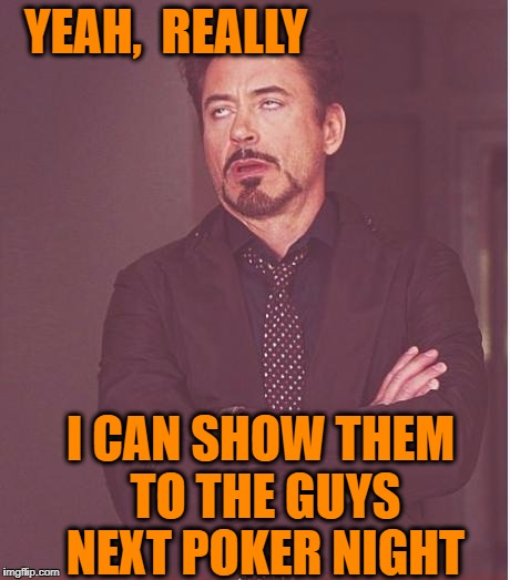 Face You Make Robert Downey Jr Meme | YEAH,  REALLY I CAN SHOW THEM TO THE GUYS NEXT POKER NIGHT | image tagged in memes,face you make robert downey jr | made w/ Imgflip meme maker