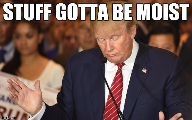 Trump Drops Ball | STUFF GOTTA BE MOIST | image tagged in trump drops ball | made w/ Imgflip meme maker