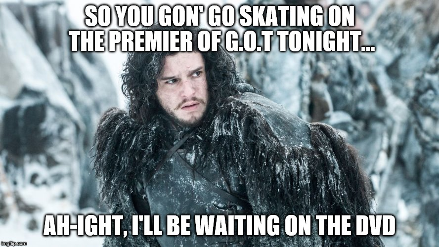 SO YOU GON' GO SKATING ON THE PREMIER OF G.O.T TONIGHT... AH-IGHT, I'LL BE WAITING ON THE DVD | image tagged in jon snow | made w/ Imgflip meme maker