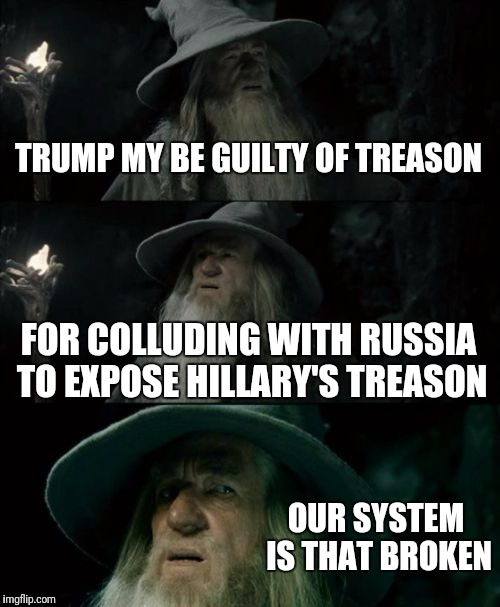 Confused Gandalf Meme | TRUMP MY BE GUILTY OF TREASON FOR COLLUDING WITH RUSSIA TO EXPOSE HILLARY'S TREASON OUR SYSTEM IS THAT BROKEN | image tagged in memes,confused gandalf | made w/ Imgflip meme maker