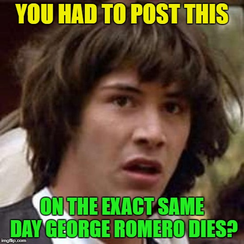 Conspiracy Keanu Meme | YOU HAD TO POST THIS ON THE EXACT SAME DAY GEORGE ROMERO DIES? | image tagged in memes,conspiracy keanu | made w/ Imgflip meme maker