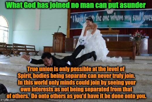 Union is of the mind not the body | What God has joined no man can put asunder True union is only possible at the level of Spirit, bodies being separate can never truly join.   | image tagged in marriage,acim,love,god,spirit,union | made w/ Imgflip meme maker