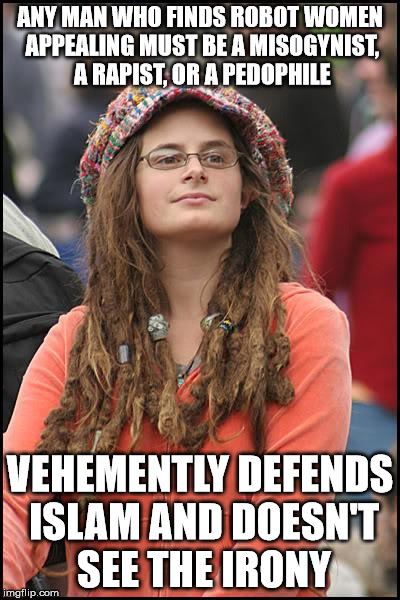 College Liberal Meme | ANY MAN WHO FINDS ROBOT WOMEN APPEALING MUST BE A MISOGYNIST, A RAPIST, OR A PEDOPHILE VEHEMENTLY DEFENDS ISLAM AND DOESN'T SEE THE IRONY | image tagged in memes,college liberal | made w/ Imgflip meme maker