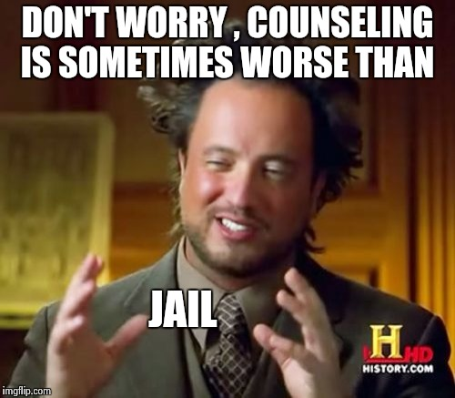Ancient Aliens Meme | DON'T WORRY , COUNSELING IS SOMETIMES WORSE THAN JAIL | image tagged in memes,ancient aliens | made w/ Imgflip meme maker