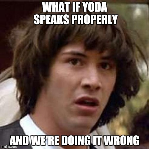 Conspiracy Keanu Meme | WHAT IF YODA SPEAKS PROPERLY AND WE'RE DOING IT WRONG | image tagged in memes,conspiracy keanu | made w/ Imgflip meme maker