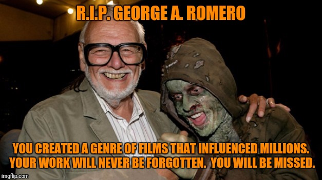 If You Do Come Back as a Zombie, Please Give Us One Last Film. | R.I.P. GEORGE A. ROMERO YOU CREATED A GENRE OF FILMS THAT INFLUENCED MILLIONS. YOUR WORK WILL NEVER BE FORGOTTEN.  YOU WILL BE MISSED. | image tagged in r i p,living,dead,memorial,movies,zombies | made w/ Imgflip meme maker