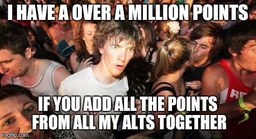 Sudden Clarity Clarence Meme | I HAVE A OVER A MILLION POINTS IF YOU ADD ALL THE POINTS FROM ALL MY ALTS TOGETHER | image tagged in memes,sudden clarity clarence | made w/ Imgflip meme maker