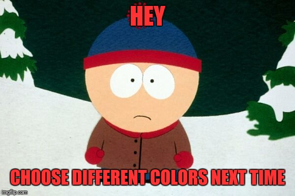 HEY CHOOSE DIFFERENT COLORS NEXT TIME | made w/ Imgflip meme maker