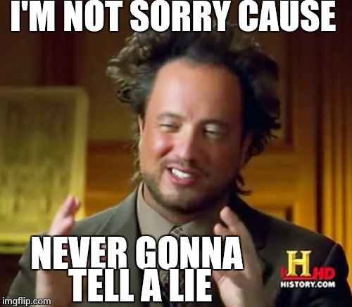 Ancient Aliens Meme | I'M NOT SORRY CAUSE NEVER GONNA TELL A LIE | image tagged in memes,ancient aliens | made w/ Imgflip meme maker