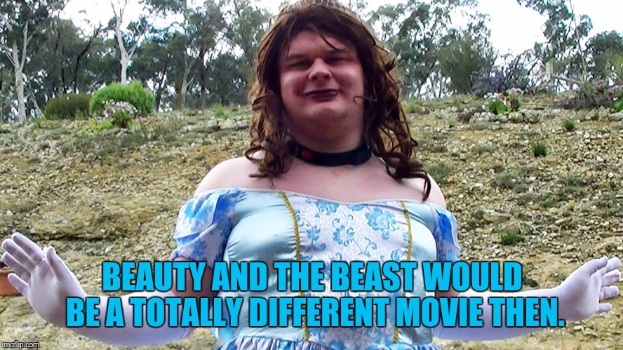 BEAUTY AND THE BEAST WOULD BE A TOTALLY DIFFERENT MOVIE THEN. | made w/ Imgflip meme maker