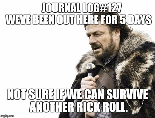 Brace Yourselves X is Coming Meme | JOURNAL LOG#127   WEVE BEEN OUT HERE FOR 5 DAYS NOT SURE IF WE CAN SURVIVE ANOTHER RICK ROLL. | image tagged in memes,brace yourselves x is coming | made w/ Imgflip meme maker
