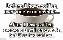 Before coffee... | Before I have coffee, everyone is an asshole... After I have coffee, everyone is still an asshole, but I've had coffee... | image tagged in before,coffee,everyone,asshole | made w/ Imgflip meme maker